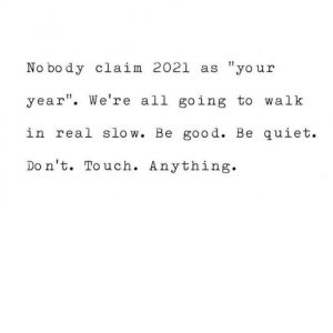 "Nobody claim 2021 as ""your year."" We're all going to walk in real slow. Be good. Be quiet. Don't. Touch. Anything."